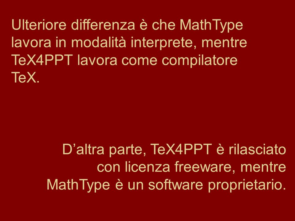 Ulteriore differenza è che MathType lavora in modalità interprete, mentre TeX4PPT lavora come compilatore TeX.