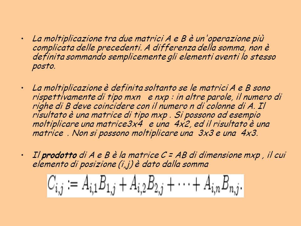 La moltiplicazione tra due matrici A e B è un operazione più complicata delle precedenti. A differenza della somma, non è definita sommando semplicemente gli elementi aventi lo stesso posto.