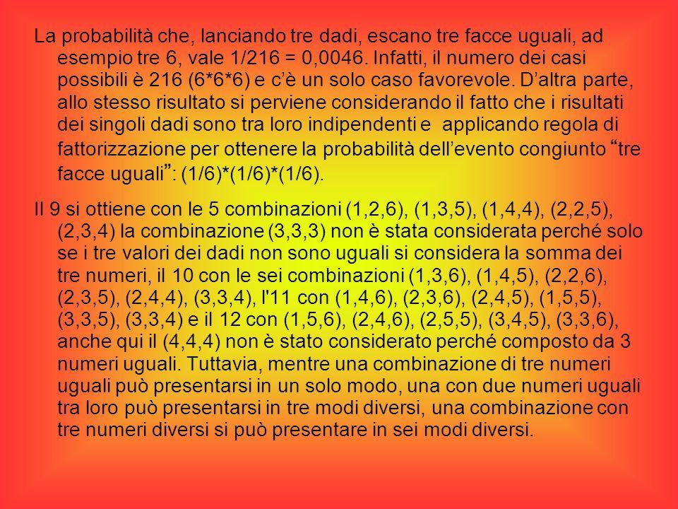 La probabilità che, lanciando tre dadi, escano tre facce uguali, ad esempio tre 6, vale 1/216 = 0,0046. Infatti, il numero dei casi possibili è 216 (6*6*6) e c'è un solo caso favorevole. D'altra parte, allo stesso risultato si perviene considerando il fatto che i risultati dei singoli dadi sono tra loro indipendenti e applicando regola di fattorizzazione per ottenere la probabilità dell'evento congiunto tre facce uguali : (1/6)*(1/6)*(1/6).