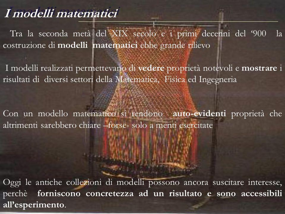 I modelli matematici Tra la seconda metà del XIX secolo e i primi decenni del '900 la costruzione di modelli matematici ebbe grande rilievo.