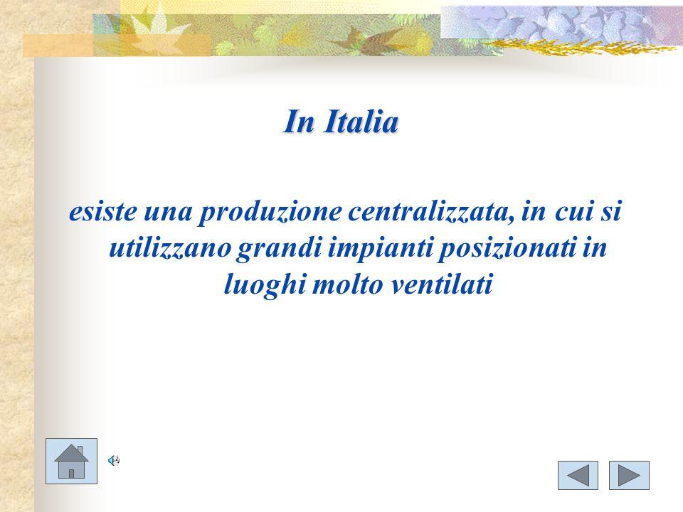 In Italia esiste una produzione centralizzata, in cui si utilizzano grandi impianti posizionati in luoghi molto ventilati.