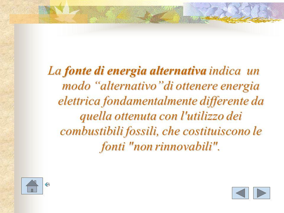 La fonte di energia alternativa indica un modo alternativo di ottenere energia elettrica fondamentalmente differente da quella ottenuta con l utilizzo dei combustibili fossili, che costituiscono le fonti non rinnovabili .