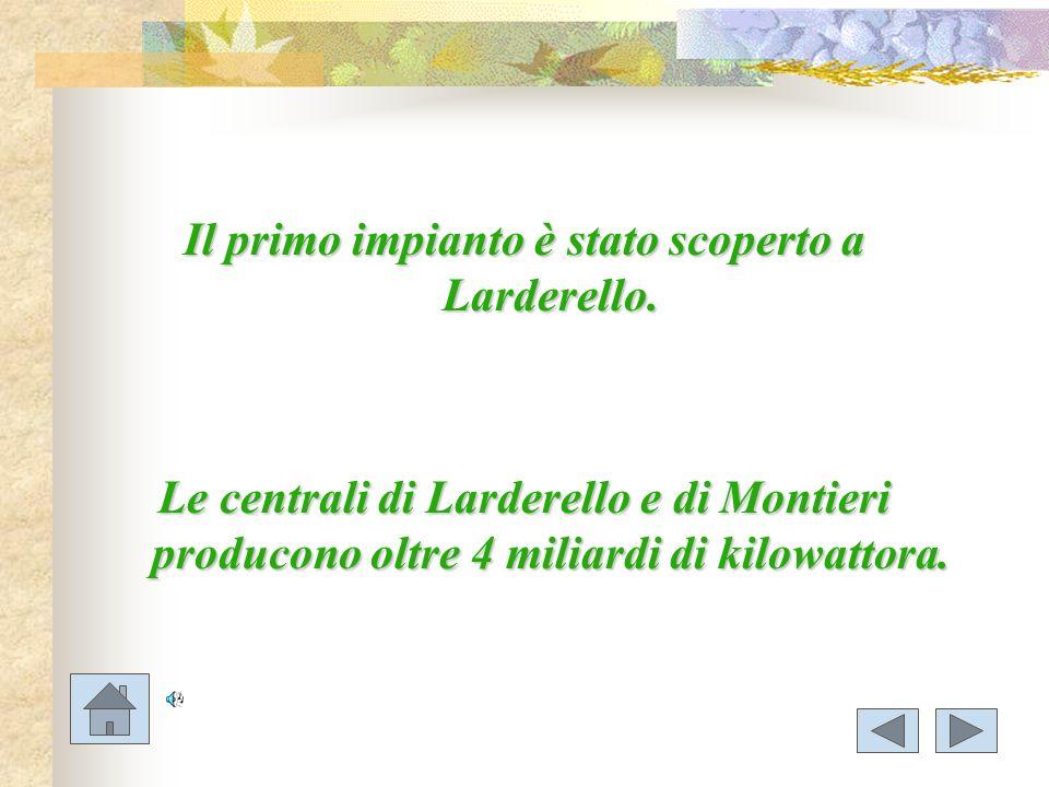 Il primo impianto è stato scoperto a Larderello.