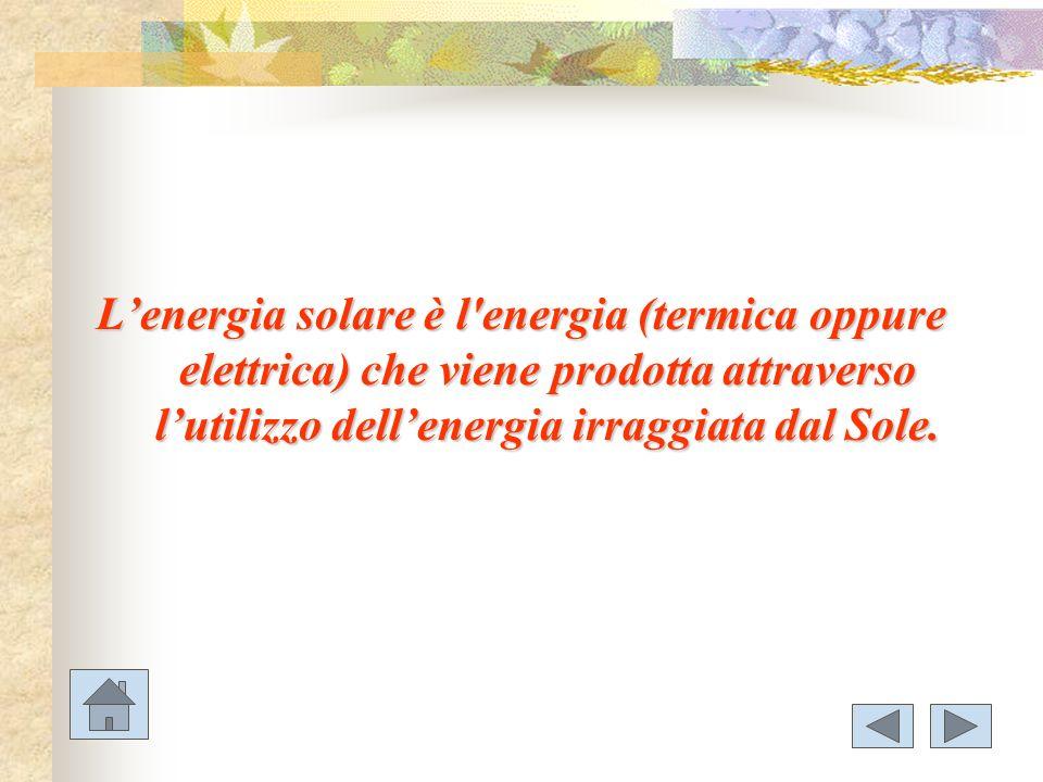 L'energia solare è l energia (termica oppure elettrica) che viene prodotta attraverso l'utilizzo dell'energia irraggiata dal Sole.