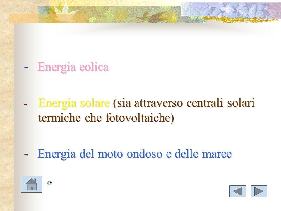 - Energia eolica Energia solare (sia attraverso centrali solari termiche che fotovoltaiche) - Energia del moto ondoso e delle maree.
