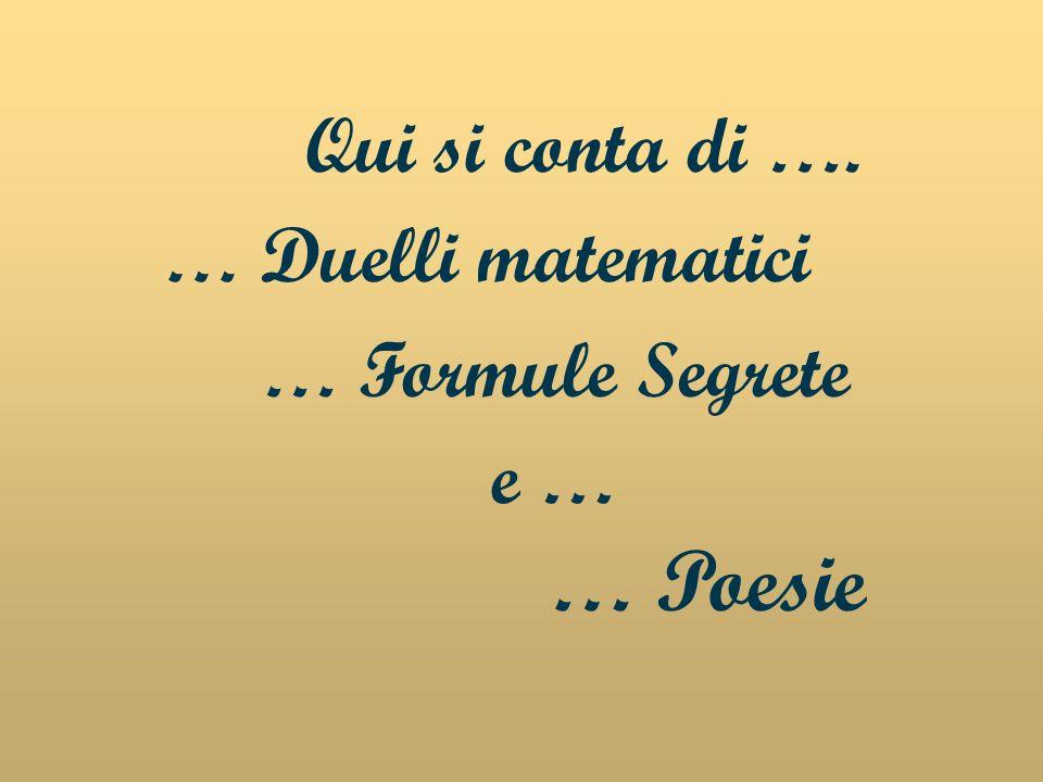Qui si conta di …. … Duelli matematici … Formule Segrete e … … Poesie
