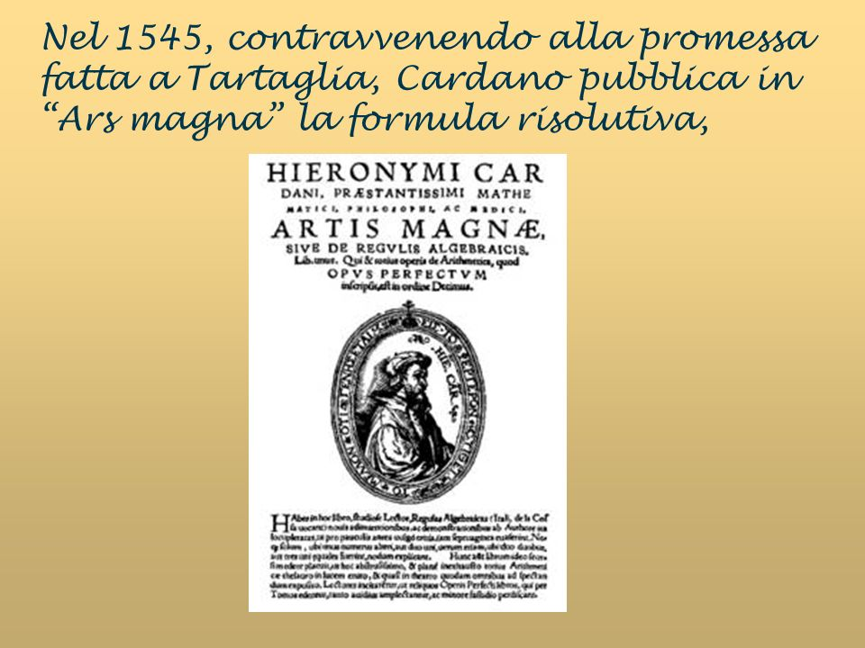 Nel 1545, contravvenendo alla promessa fatta a Tartaglia, Cardano pubblica in Ars magna la formula risolutiva,