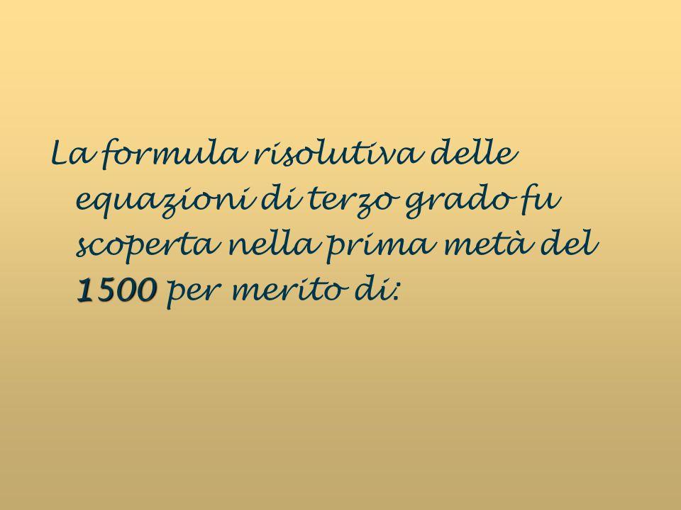 La formula risolutiva delle equazioni di terzo grado fu scoperta nella prima metà del 1500 per merito di: