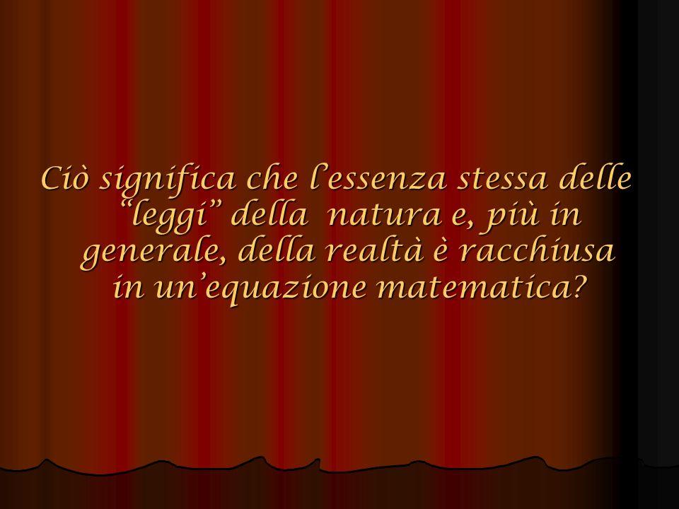 Ciò significa che l'essenza stessa delle leggi della natura e, più in generale, della realtà è racchiusa in un'equazione matematica