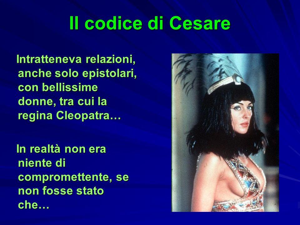 Il codice di CesareIntratteneva relazioni, anche solo epistolari, con bellissime donne, tra cui la regina Cleopatra…