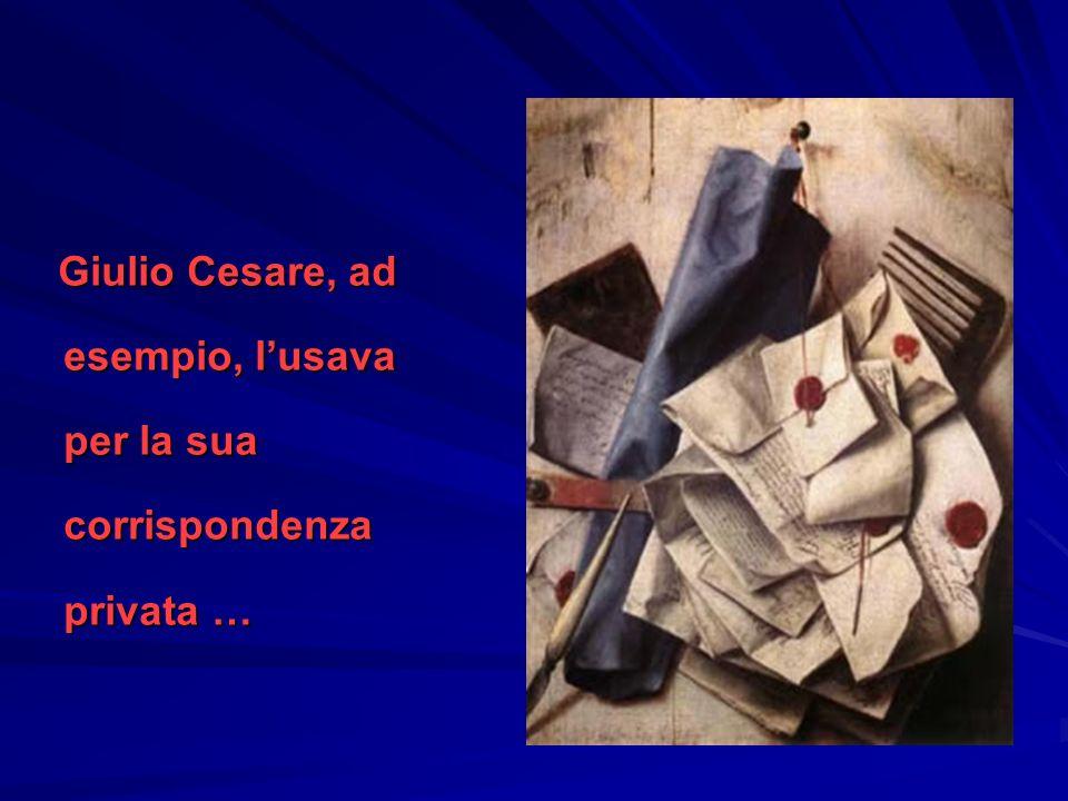 Giulio Cesare, ad esempio, l'usava per la sua corrispondenza privata …