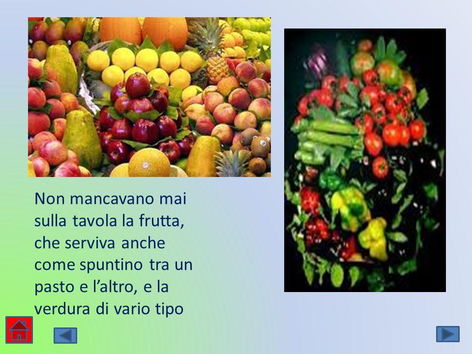 Non mancavano mai sulla tavola la frutta, che serviva anche come spuntino tra un pasto e l'altro, e la verdura di vario tipo