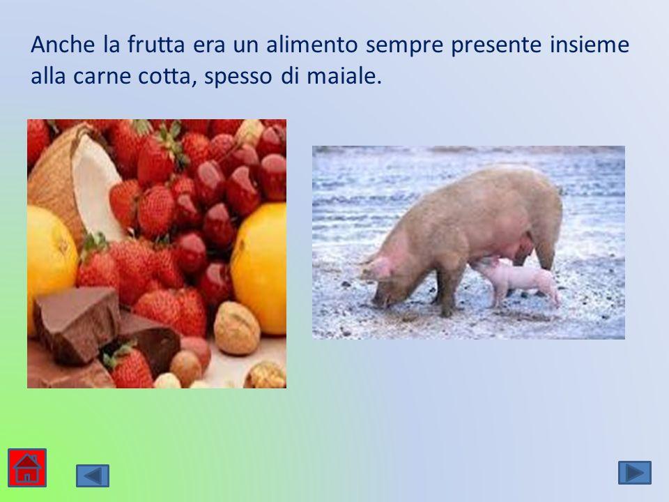 Anche la frutta era un alimento sempre presente insieme alla carne cotta, spesso di maiale.