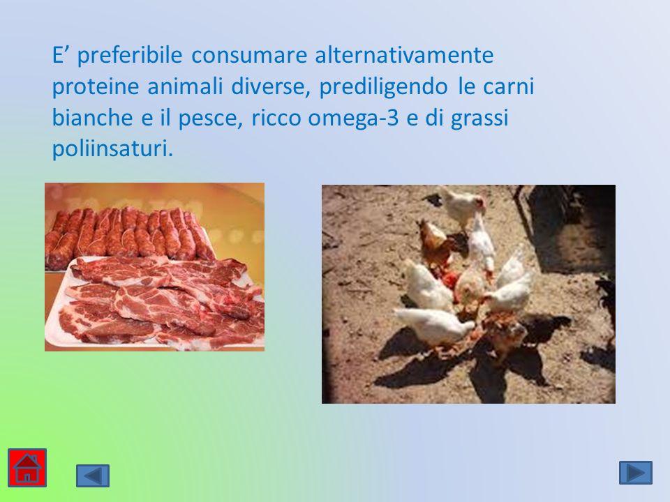 E' preferibile consumare alternativamente proteine animali diverse, prediligendo le carni bianche e il pesce, ricco omega-3 e di grassi poliinsaturi.