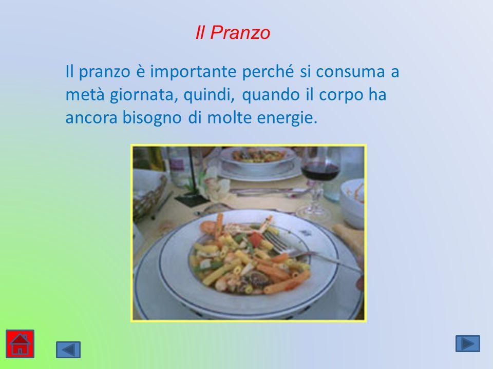 Il Pranzo Il pranzo è importante perché si consuma a metà giornata, quindi, quando il corpo ha ancora bisogno di molte energie.