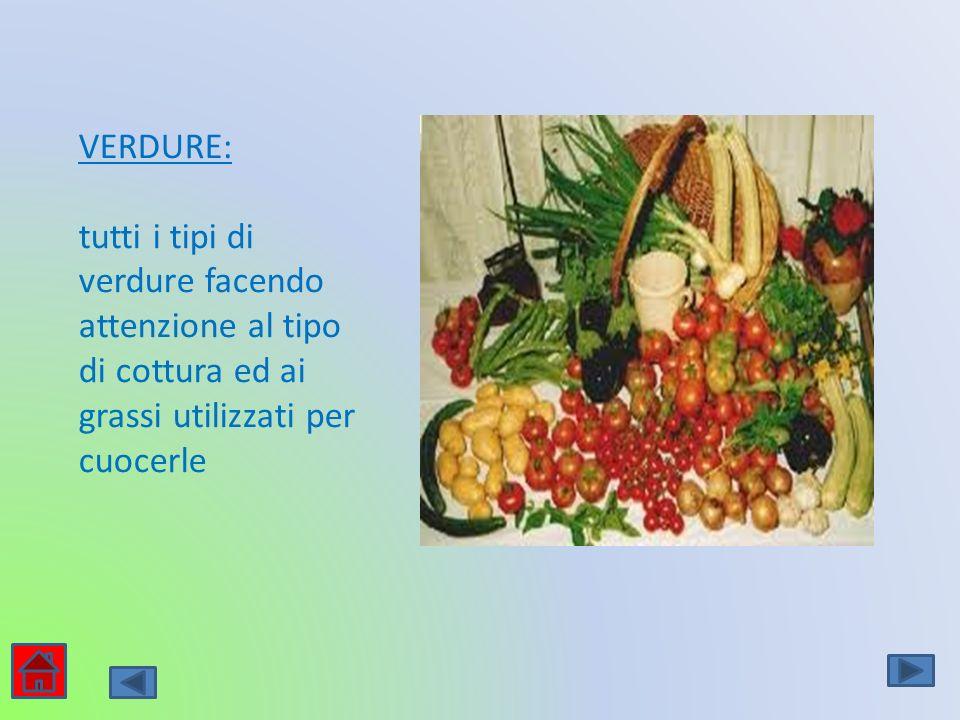 VERDURE: tutti i tipi di verdure facendo attenzione al tipo di cottura ed ai grassi utilizzati per cuocerle.