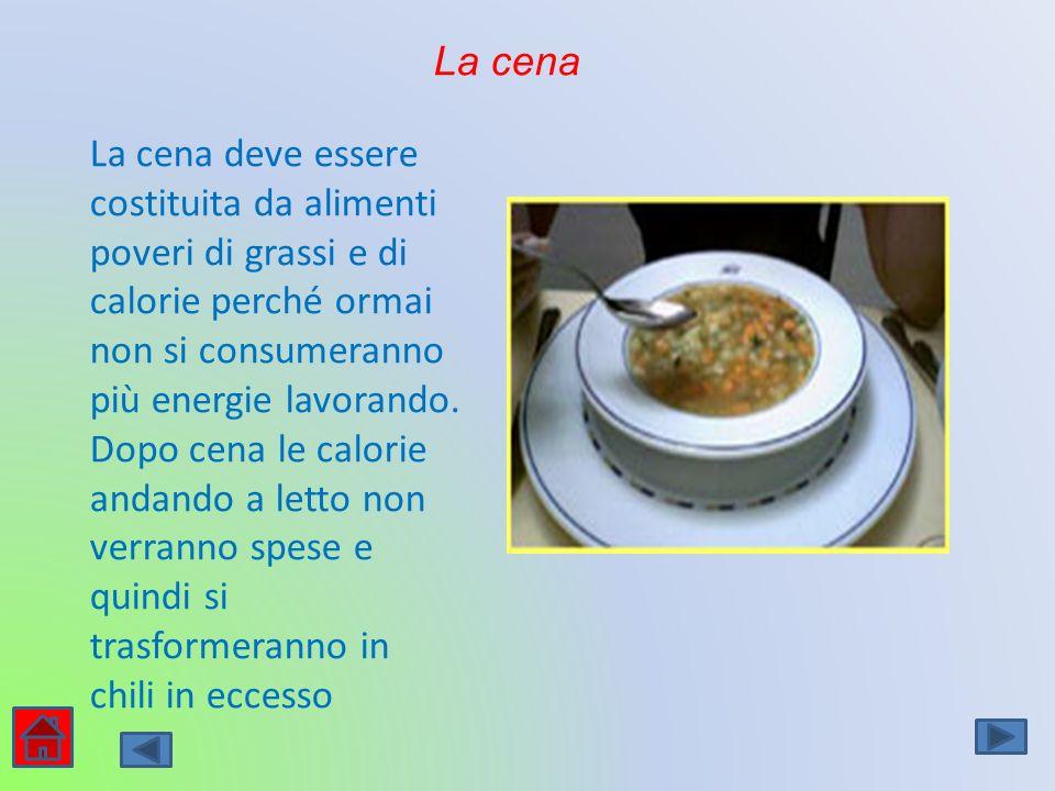 La cena La cena deve essere costituita da alimenti poveri di grassi e di calorie perché ormai non si consumeranno più energie lavorando.