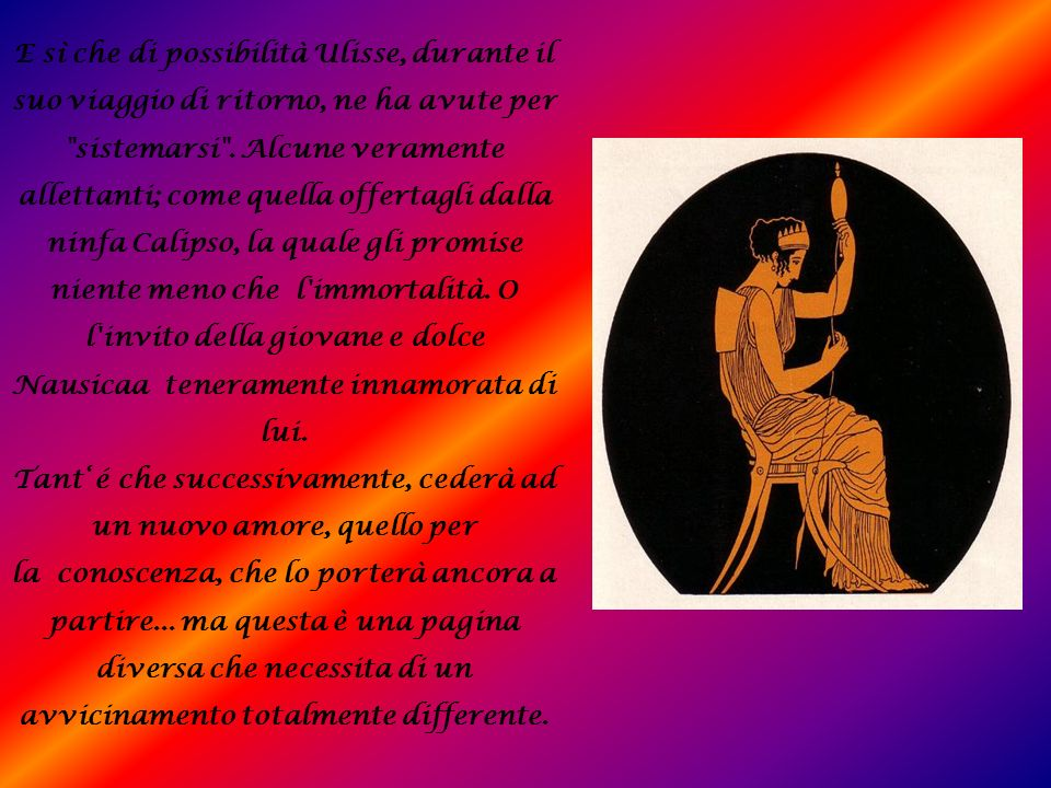 E sì che di possibilità Ulisse, durante il suo viaggio di ritorno, ne ha avute per sistemarsi . Alcune veramente allettanti; come quella offertagli dalla ninfa Calipso, la quale gli promise niente meno che l immortalità. O l invito della giovane e dolce Nausicaa teneramente innamorata di lui.
