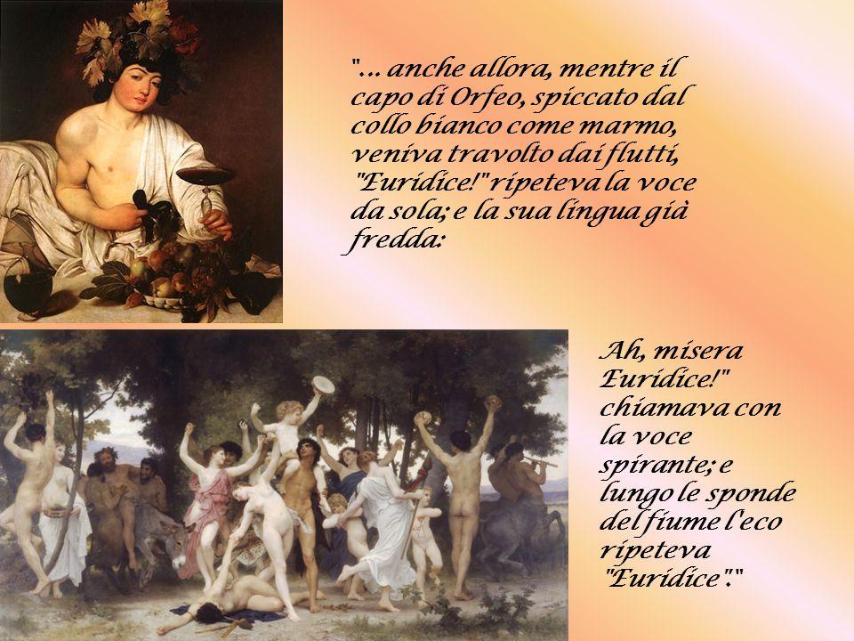 ... anche allora, mentre il capo di Orfeo, spiccato dal collo bianco come marmo, veniva travolto dai flutti, Euridice! ripeteva la voce da sola; e la sua lingua già fredda:
