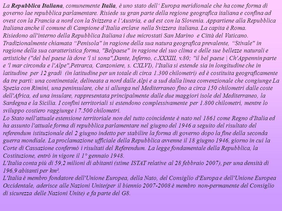 La Repubblica Italiana, comunemente Italia, è uno stato dell' Europa meridionale che ha come forma di governo lae repubblica parlamentare. Risiede su gran parte della regione geografica italiana e confina ad ovest con la Francia a nord con la Svizzera e l'Austria, e ad est con la Slovenia. Appartiene alla Repubblica Italiana anche il comune di Campione d'Italia erclave nella Svizzera italiana. La capita è Roma.