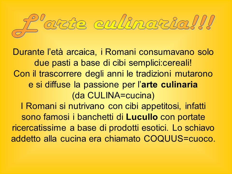 L arte culinaria!!! Durante l'età arcaica, i Romani consumavano solo due pasti a base di cibi semplici:cereali!