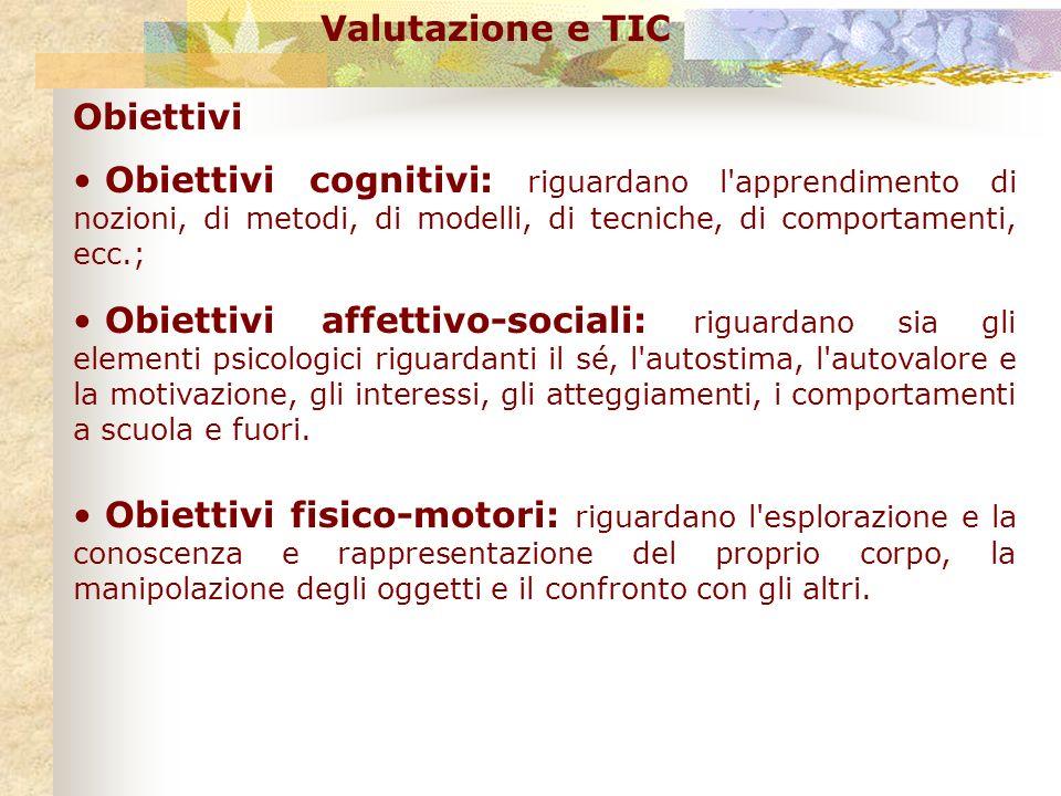 Valutazione e TIC Obiettivi. Obiettivi cognitivi: riguardano l apprendimento di nozioni, di metodi, di modelli, di tecniche, di comportamenti, ecc.;
