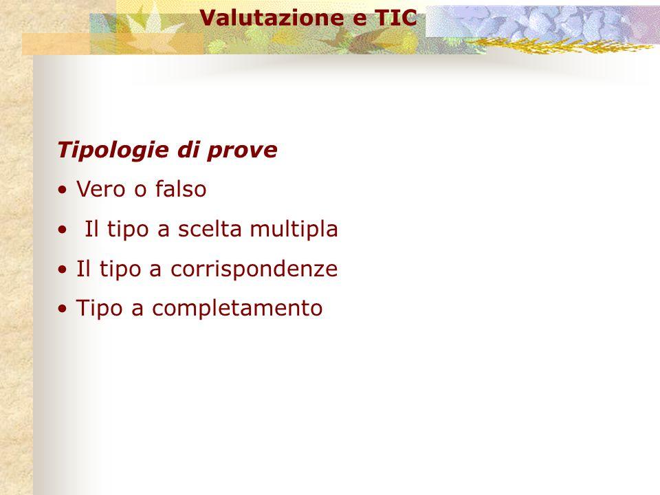 Valutazione e TIC Tipologie di prove. Vero o falso. Il tipo a scelta multipla. Il tipo a corrispondenze.