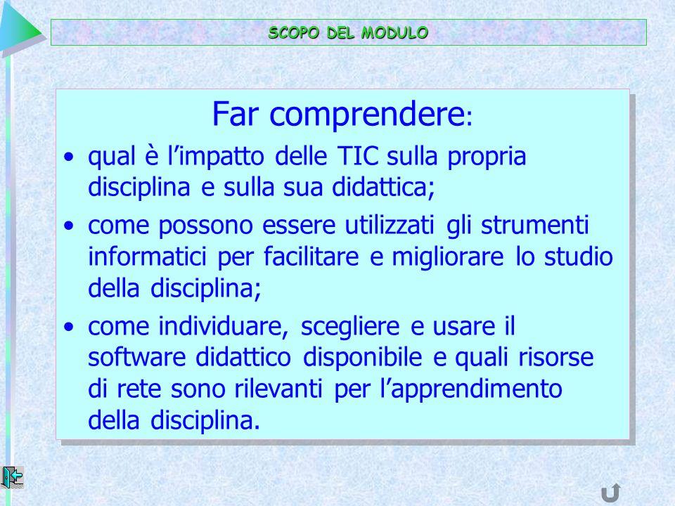 SCOPO DEL MODULO Far comprendere: qual è l'impatto delle TIC sulla propria disciplina e sulla sua didattica;