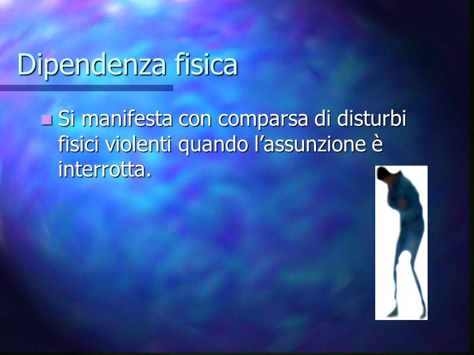Dipendenza fisica Si manifesta con comparsa di disturbi fisici violenti quando l'assunzione è interrotta.