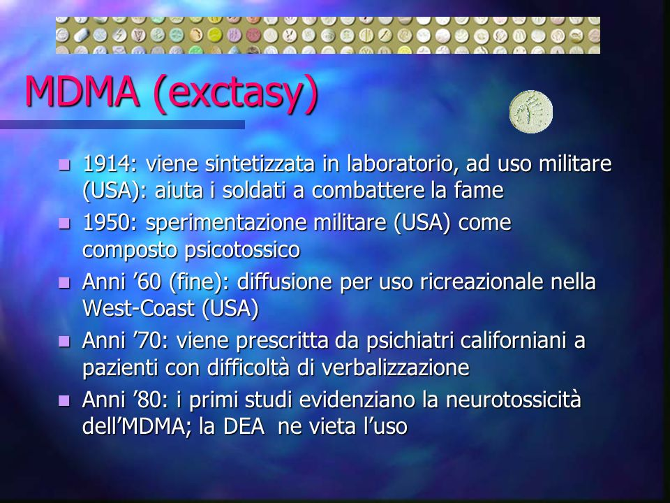 MDMA (exctasy) 1914: viene sintetizzata in laboratorio, ad uso militare (USA): aiuta i soldati a combattere la fame.