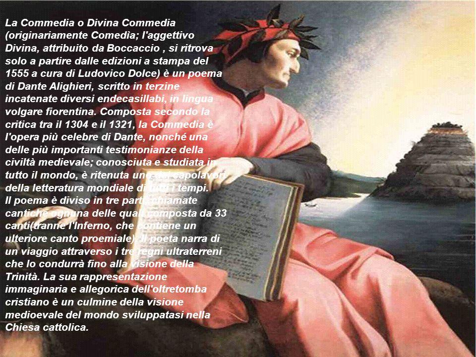 La Commedia o Divina Commedia (originariamente Comedìa; l aggettivo Divina, attribuito da Boccaccio , si ritrova solo a partire dalle edizioni a stampa del 1555 a cura di Ludovico Dolce) è un poema di Dante Alighieri, scritto in terzine incatenate diversi endecasillabi, in lingua volgare fiorentina. Composta secondo la critica tra il 1304 e il 1321, la Commedia è l opera più celebre di Dante, nonché una delle più importanti testimonianze della civiltà medievale; conosciuta e studiata in tutto il mondo, è ritenuta uno dei capolavori della letteratura mondiale di tutti i tempi.