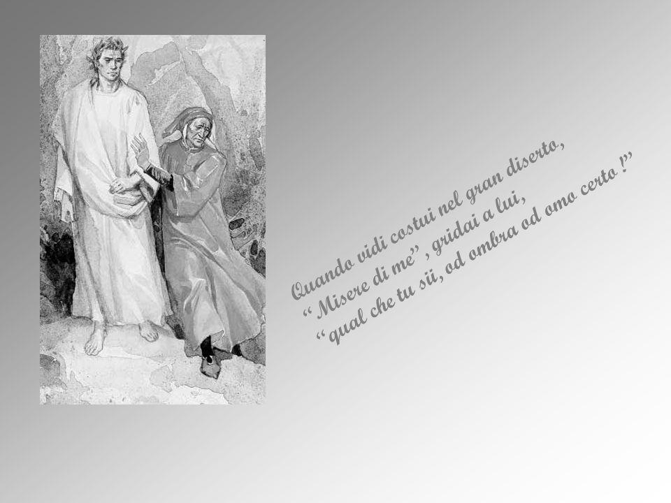 Quando vidi costui nel gran diserto, Misere di me , gridai a lui, qual che tu sii, od ombra od omo certo !