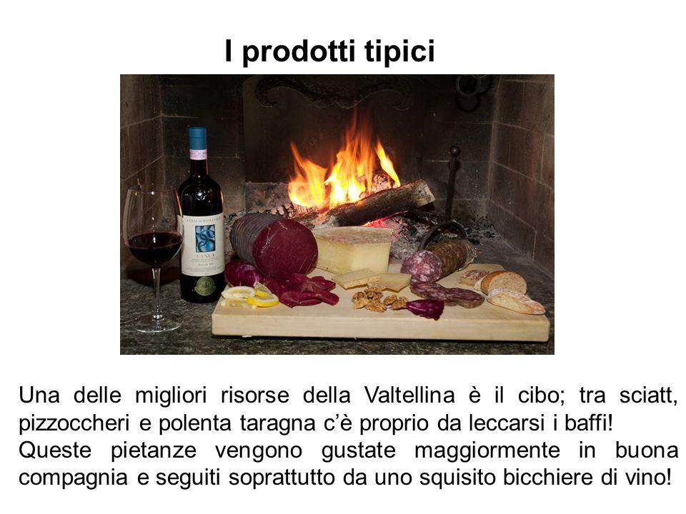 I prodotti tipici Una delle migliori risorse della Valtellina è il cibo; tra sciatt, pizzoccheri e polenta taragna c'è proprio da leccarsi i baffi!