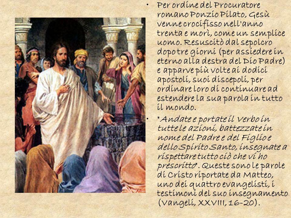 Per ordine del Procuratore romano Ponzio Pilato, Gesù venne crocifisso nell anno trenta e morì, come un semplice uomo. Resuscitò dal sepolcro dopo tre giorni (per assiedere in eterno alla destra del Dio Padre) e apparve più volte ai dodici apostoli, suoi discepoli, per ordinare loro di continuare ad estendere la sua parola in tutto il mondo.