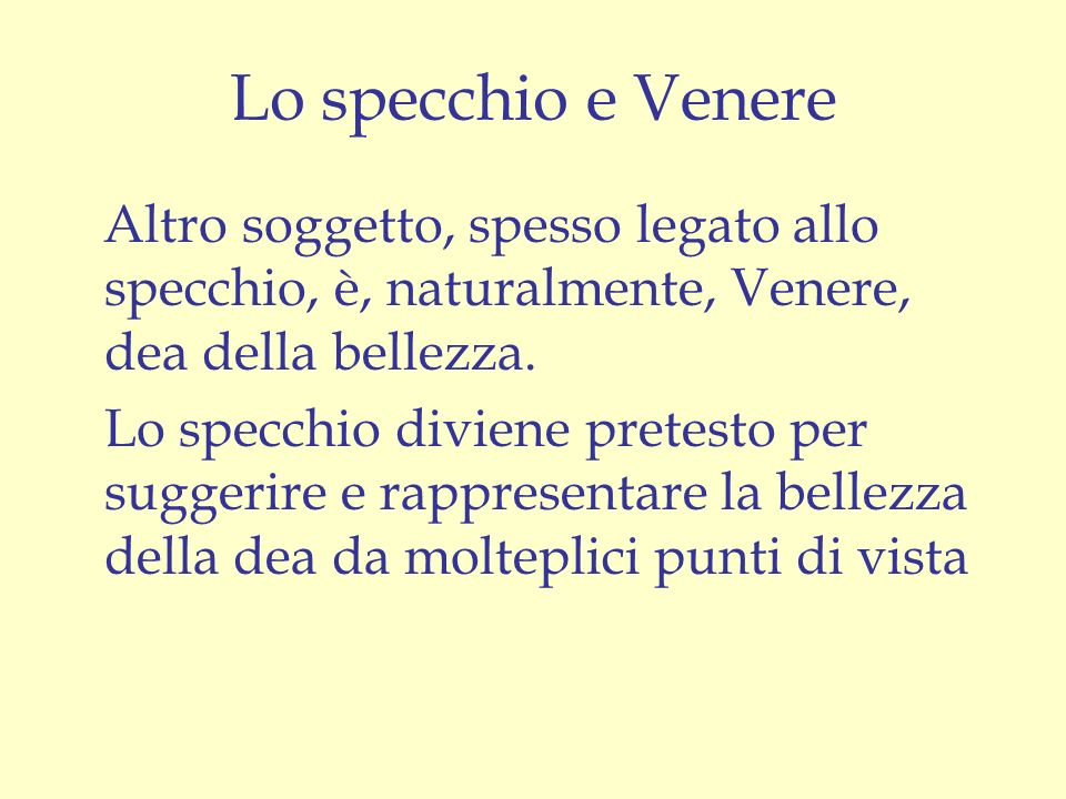 Lo specchio e Venere Altro soggetto, spesso legato allo specchio, è, naturalmente, Venere, dea della bellezza.