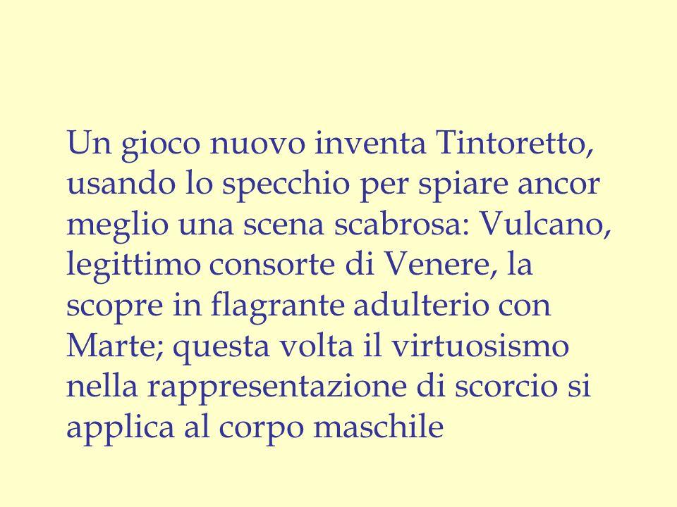 Un gioco nuovo inventa Tintoretto, usando lo specchio per spiare ancor meglio una scena scabrosa: Vulcano, legittimo consorte di Venere, la scopre in flagrante adulterio con Marte; questa volta il virtuosismo nella rappresentazione di scorcio si applica al corpo maschile