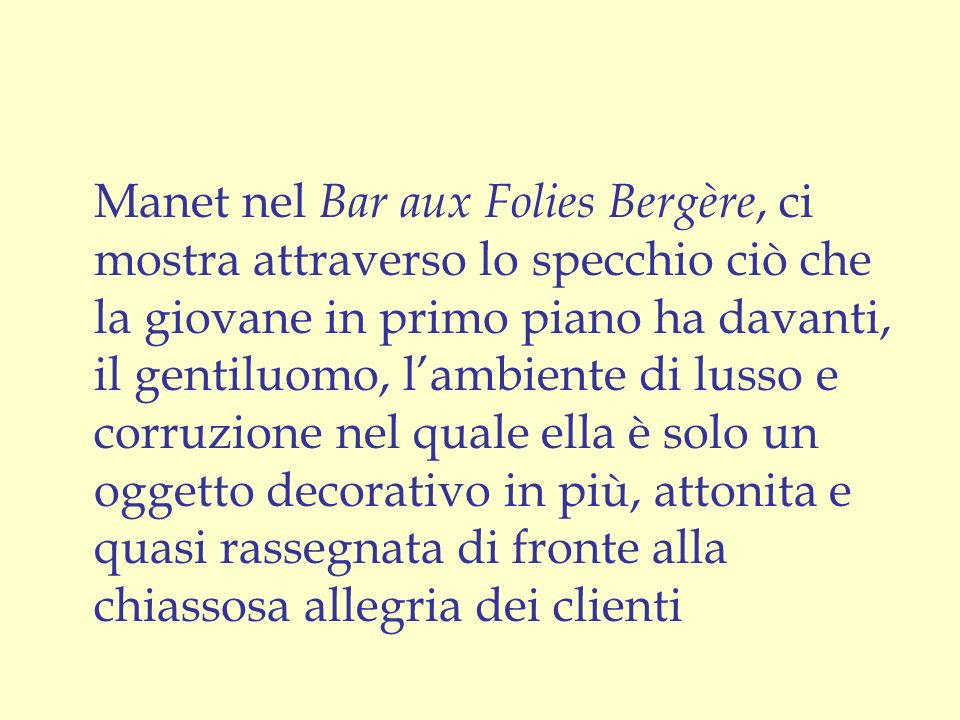 Manet nel Bar aux Folies Bergère, ci mostra attraverso lo specchio ciò che la giovane in primo piano ha davanti, il gentiluomo, l'ambiente di lusso e corruzione nel quale ella è solo un oggetto decorativo in più, attonita e quasi rassegnata di fronte alla chiassosa allegria dei clienti