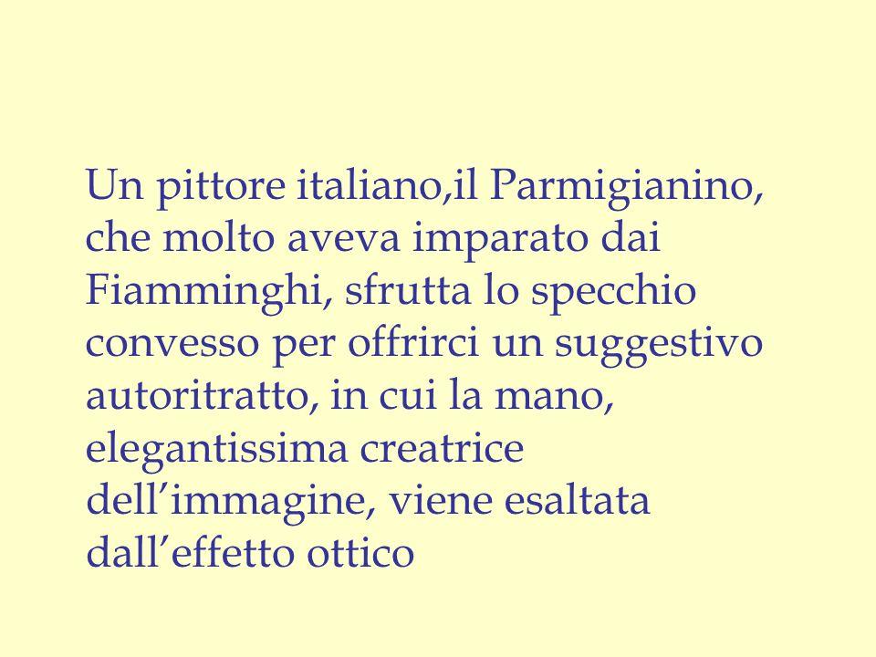 Un pittore italiano,il Parmigianino, che molto aveva imparato dai Fiamminghi, sfrutta lo specchio convesso per offrirci un suggestivo autoritratto, in cui la mano, elegantissima creatrice dell'immagine, viene esaltata dall'effetto ottico