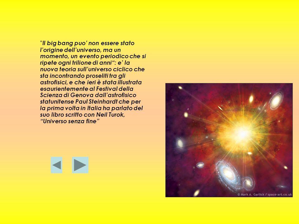 Il big bang puo' non essere stato l'origine dell'universo, ma un momento, un evento periodico che si ripete ogni trilione di anni : e' la nuova teoria sull'universo ciclico che sta incontrando proseliti tra gli astrofisici, e che ieri è stata illustrata esaurientemente al Festival della Scienza di Genova dall'astrofisico statunitense Paul Steinhardt che per la prima volta in Italia ha parlato del suo libro scritto con Neil Turok, Universo senza fine