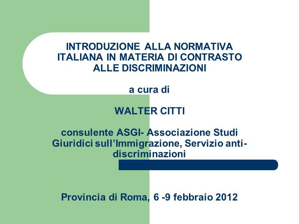 INTRODUZIONE ALLA NORMATIVA ITALIANA IN MATERIA DI CONTRASTO ALLE DISCRIMINAZIONI a cura di WALTER CITTI consulente ASGI- Associazione Studi Giuridici sull'Immigrazione, Servizio anti-discriminazioni Provincia di Roma, 6 -9 febbraio 2012