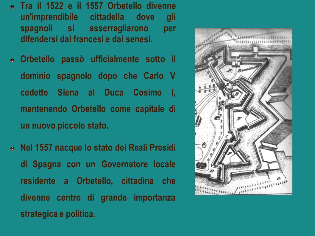 Tra il 1522 e il 1557 Orbetello divenne un imprendibile cittadella dove gli spagnoli si asserragliarono per difendersi dai francesi e dai senesi.