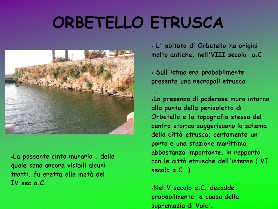 ORBETELLO ETRUSCA L abitato di Orbetello ha origini molto antiche, nell VIII secolo a.C.