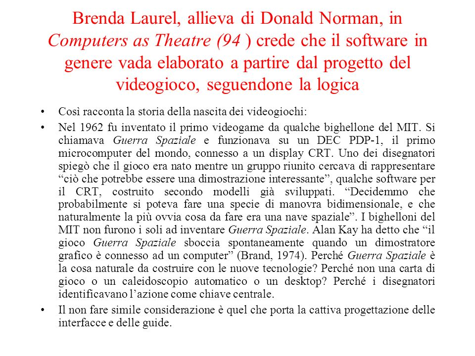 Brenda Laurel, allieva di Donald Norman, in Computers as Theatre (94 ) crede che il software in genere vada elaborato a partire dal progetto del videogioco, seguendone la logica