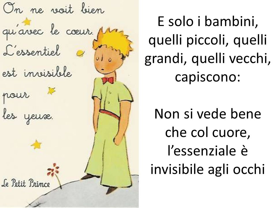 E solo i bambini, quelli piccoli, quelli grandi, quelli vecchi, capiscono: Non si vede bene che col cuore, l'essenziale è invisibile agli occhi