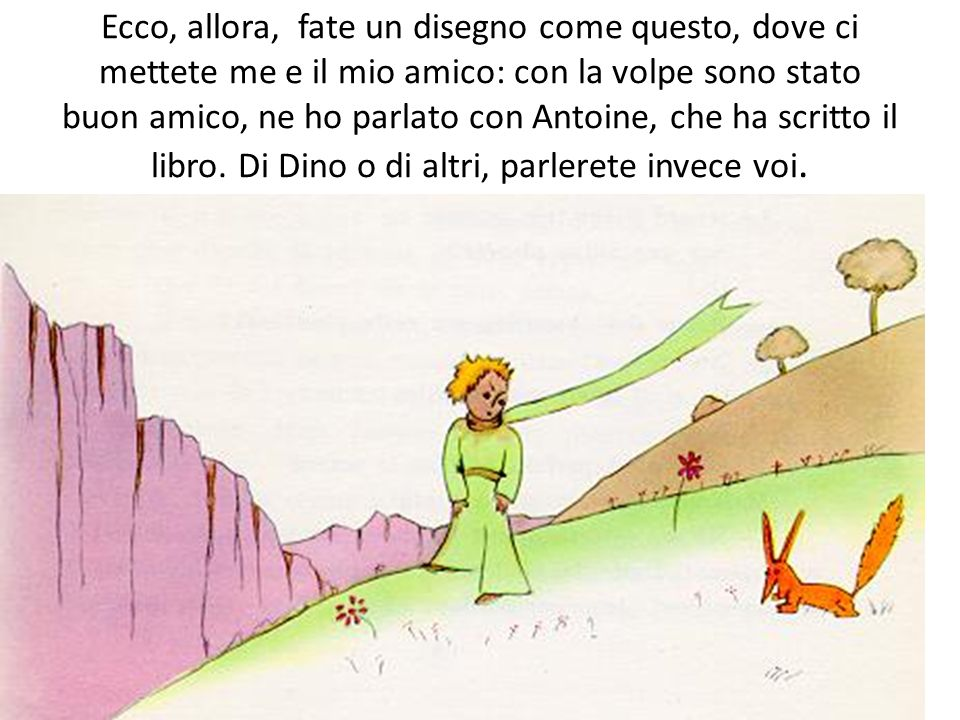 Ecco, allora, fate un disegno come questo, dove ci mettete me e il mio amico: con la volpe sono stato buon amico, ne ho parlato con Antoine, che ha scritto il libro.