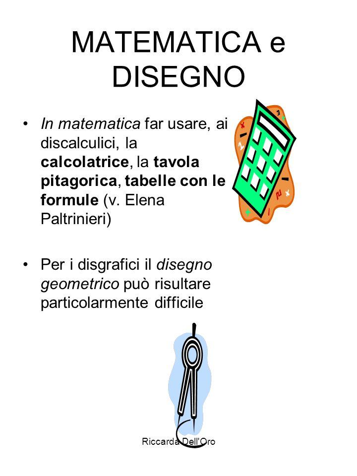 MATEMATICA e DISEGNOIn matematica far usare, ai discalculici, la calcolatrice, la tavola pitagorica, tabelle con le formule (v. Elena Paltrinieri)
