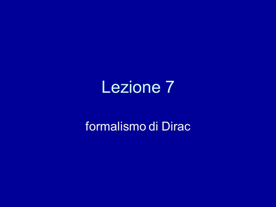 Lezione 7 formalismo di Dirac