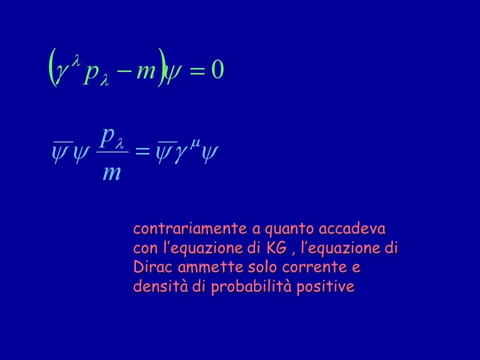 contrariamente a quanto accadeva con l'equazione di KG , l'equazione di Dirac ammette solo corrente e densità di probabilità positive
