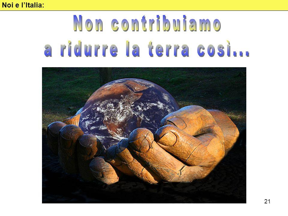 Noi e l'Italia: Non contribuiamo a ridurre la terra così...