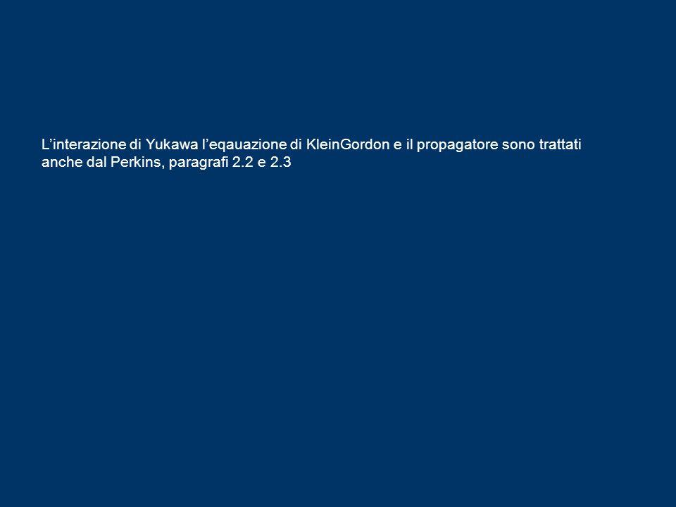 L'interazione di Yukawa l'eqauazione di KleinGordon e il propagatore sono trattati anche dal Perkins, paragrafi 2.2 e 2.3